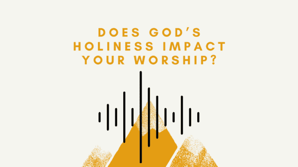Does God's Holiness Impact YOUR Worship?