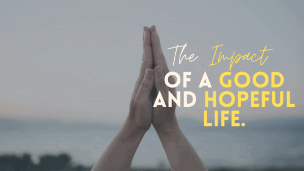 The Impact of a Good and Hopeful Life